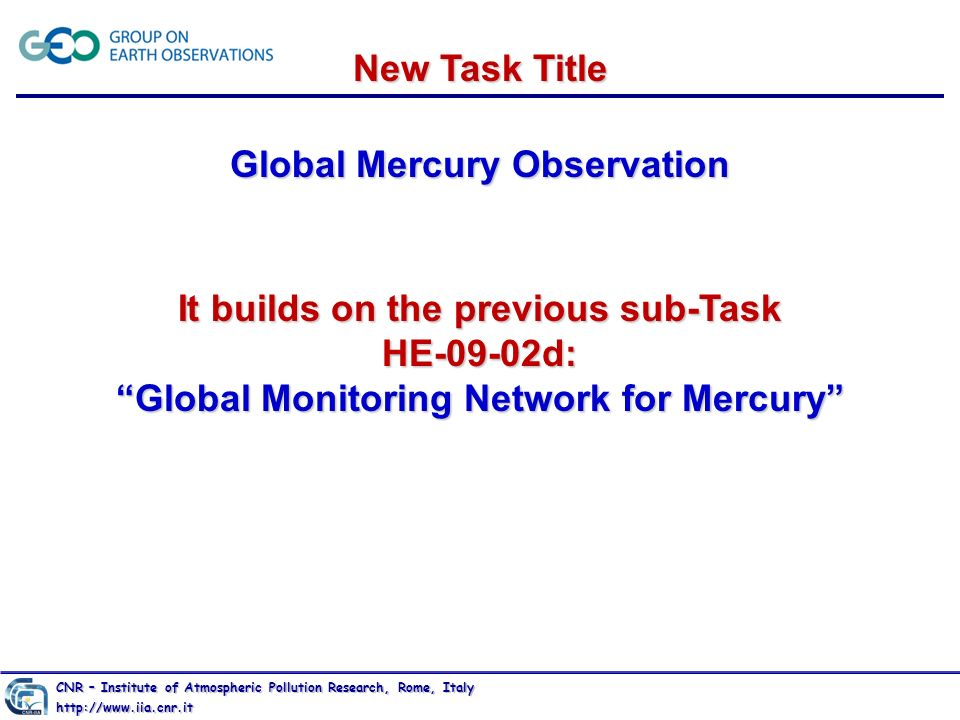 http://www.iia.cnr.it New Task Title Global Mercury Observation It builds on the previous sub-Task HE-09-02d: Global Monitoring Network for Mercury