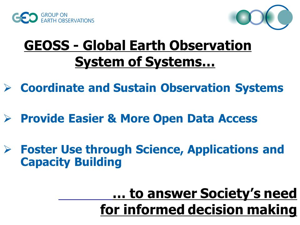 … to answer Societys need for informed decision making Coordinate and Sustain Observation Systems Provide Easier & More Open Data Access Foster Use through Science, Applications and Capacity Building GEOSS - Global Earth Observation System of Systems…
