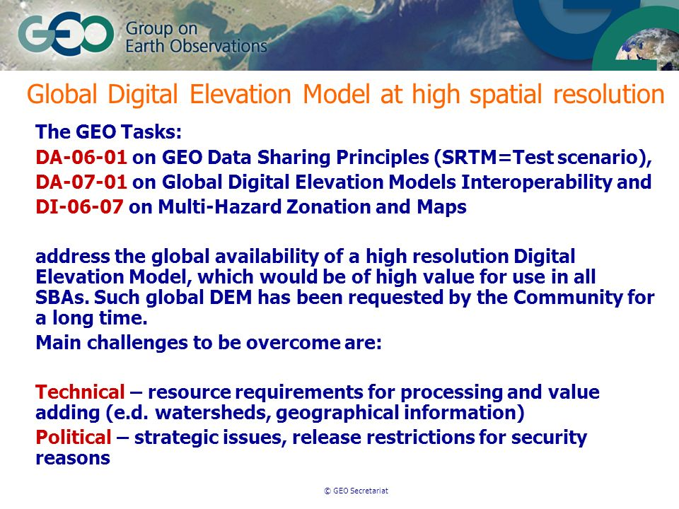 © GEO Secretariat The GEO Tasks: DA-06-01 on GEO Data Sharing Principles (SRTM=Test scenario), DA-07-01 on Global Digital Elevation Models Interoperability and DI-06-07 on Multi-Hazard Zonation and Maps address the global availability of a high resolution Digital Elevation Model, which would be of high value for use in all SBAs.