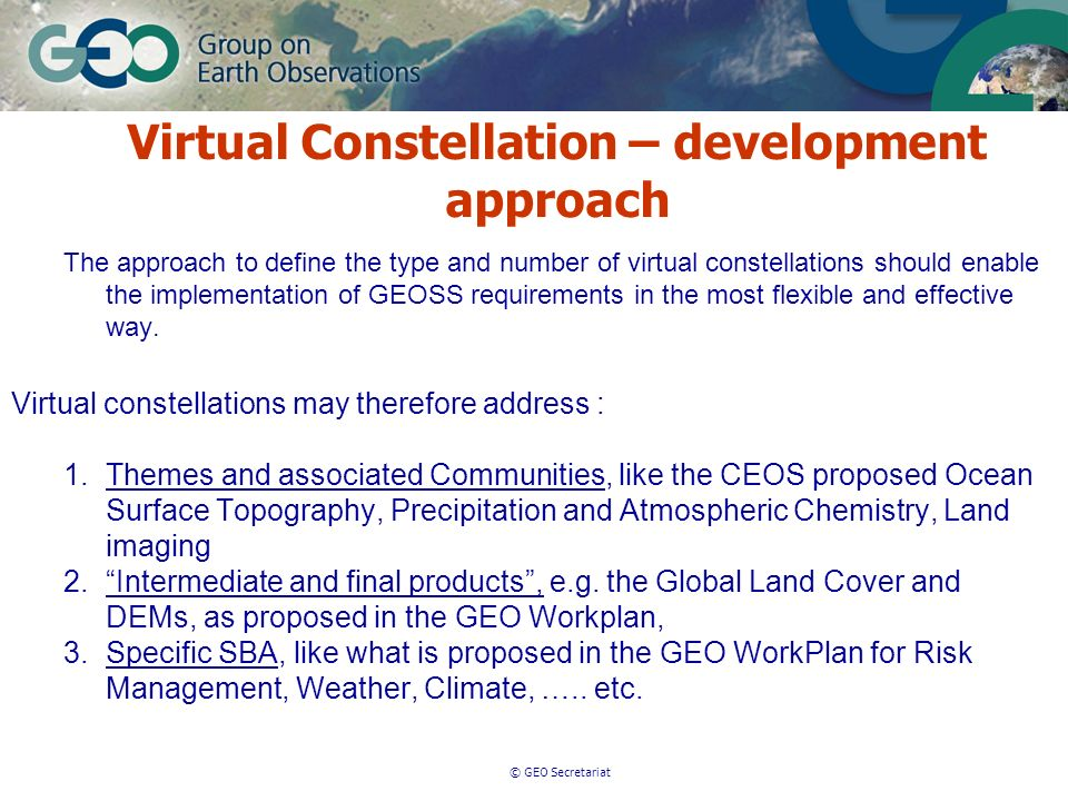 © GEO Secretariat The approach to define the type and number of virtual constellations should enable the implementation of GEOSS requirements in the most flexible and effective way.