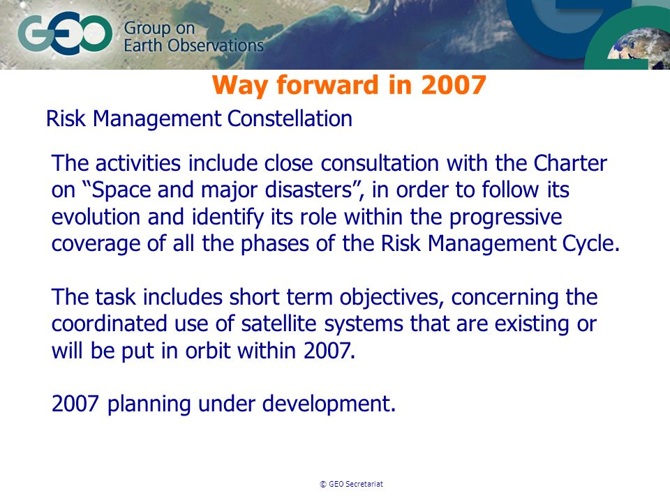 © GEO Secretariat Way forward in 2007 Risk Management Constellation The activities include close consultation with the Charter on Space and major disasters, in order to follow its evolution and identify its role within the progressive coverage of all the phases of the Risk Management Cycle.