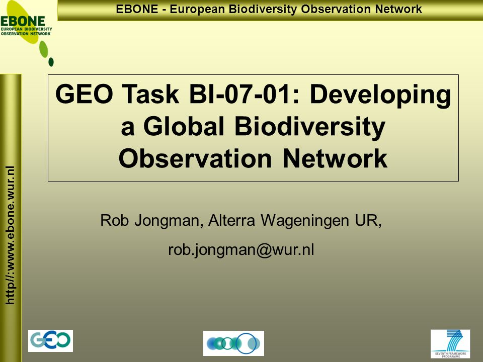 http//:www.ebone.wur.nl EBONE - European Biodiversity Observation Network The GEO-Biodiversity task: BI-07-01: Developing a Global Biodiversity Observation Network: Coordinate/improve biodiversity (animals, plants, genes) observation, assessment and conservation through satellite, aerial and in-situ data...