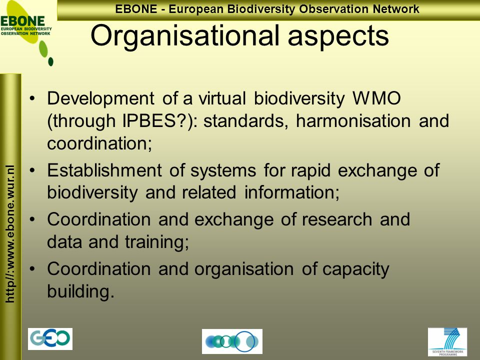 http//:  EBONE - European Biodiversity Observation Network Organisational aspects Development of a virtual biodiversity WMO (through IPBES ): standards, harmonisation and coordination; Establishment of systems for rapid exchange of biodiversity and related information; Coordination and exchange of research and data and training; Coordination and organisation of capacity building.