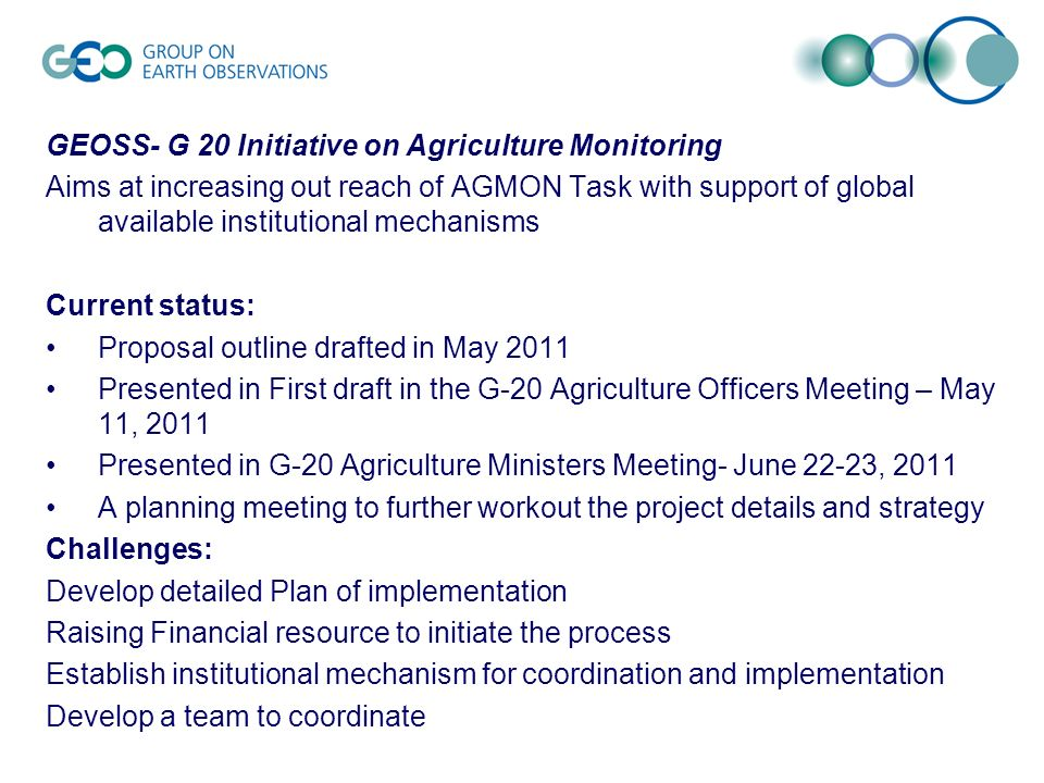 GEOSS- G 20 Initiative on Agriculture Monitoring Aims at increasing out reach of AGMON Task with support of global available institutional mechanisms Current status: Proposal outline drafted in May 2011 Presented in First draft in the G-20 Agriculture Officers Meeting – May 11, 2011 Presented in G-20 Agriculture Ministers Meeting- June 22-23, 2011 A planning meeting to further workout the project details and strategy Challenges: Develop detailed Plan of implementation Raising Financial resource to initiate the process Establish institutional mechanism for coordination and implementation Develop a team to coordinate