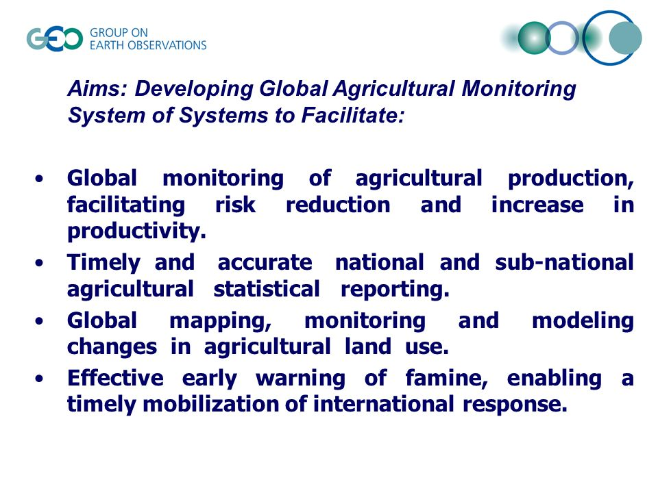 Aims: Developing Global Agricultural Monitoring System of Systems to Facilitate: Global monitoring of agricultural production, facilitating risk reduction and increase in productivity.