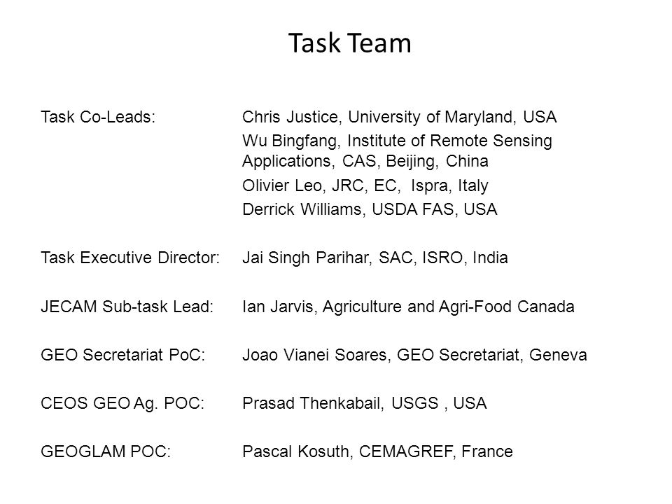 Task Team Task Co-Leads: Chris Justice, University of Maryland, USA Wu Bingfang, Institute of Remote Sensing Applications, CAS, Beijing, China Olivier Leo, JRC, EC, Ispra, Italy Derrick Williams, USDA FAS, USA Task Executive Director: Jai Singh Parihar, SAC, ISRO, India JECAM Sub-task Lead: Ian Jarvis, Agriculture and Agri-Food Canada GEO Secretariat PoC: Joao Vianei Soares, GEO Secretariat, Geneva CEOS GEO Ag.