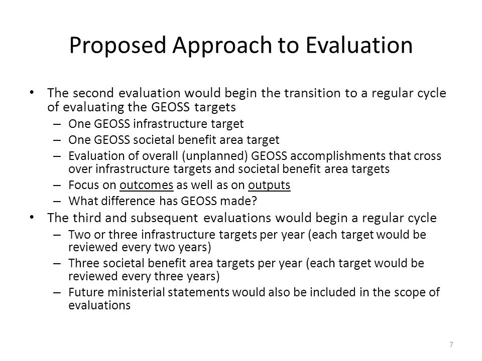 7 Proposed Approach to Evaluation The second evaluation would begin the transition to a regular cycle of evaluating the GEOSS targets – One GEOSS infrastructure target – One GEOSS societal benefit area target – Evaluation of overall (unplanned) GEOSS accomplishments that cross over infrastructure targets and societal benefit area targets – Focus on outcomes as well as on outputs – What difference has GEOSS made.
