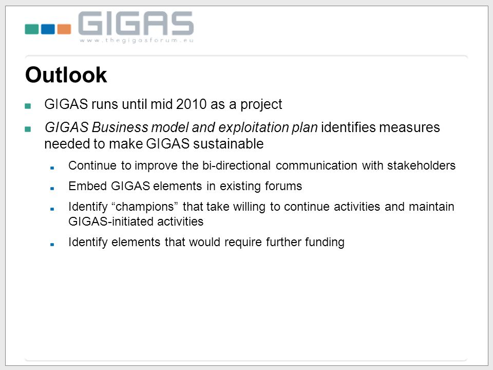 Outlook GIGAS runs until mid 2010 as a project GIGAS Business model and exploitation plan identifies measures needed to make GIGAS sustainable Continu