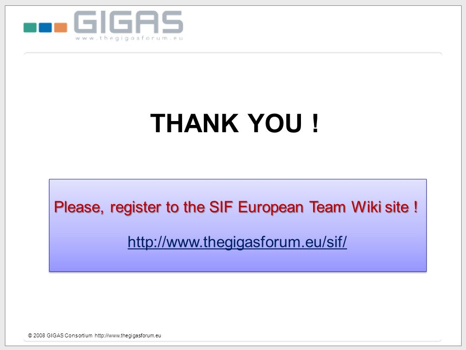 THANK YOU ! © 2008 GIGAS Consortium http://www.thegigasforum.eu Please, register to the SIF European Team Wiki site ! http://www.thegigasforum.eu/sif/