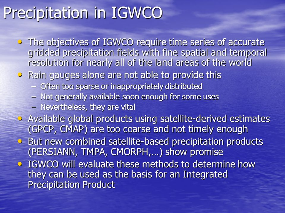Precipitation in IGWCO The objectives of IGWCO require time series of accurate gridded precipitation fields with fine spatial and temporal resolution for nearly all of the land areas of the world The objectives of IGWCO require time series of accurate gridded precipitation fields with fine spatial and temporal resolution for nearly all of the land areas of the world Rain gauges alone are not able to provide this Rain gauges alone are not able to provide this –Often too sparse or inappropriately distributed –Not generally available soon enough for some uses –Nevertheless, they are vital Available global products using satellite-derived estimates (GPCP, CMAP) are too coarse and not timely enough Available global products using satellite-derived estimates (GPCP, CMAP) are too coarse and not timely enough But new combined satellite-based precipitation products (PERSIANN, TMPA, CMORPH,…) show promise But new combined satellite-based precipitation products (PERSIANN, TMPA, CMORPH,…) show promise IGWCO will evaluate these methods to determine how they can be used as the basis for an Integrated Precipitation Product IGWCO will evaluate these methods to determine how they can be used as the basis for an Integrated Precipitation Product
