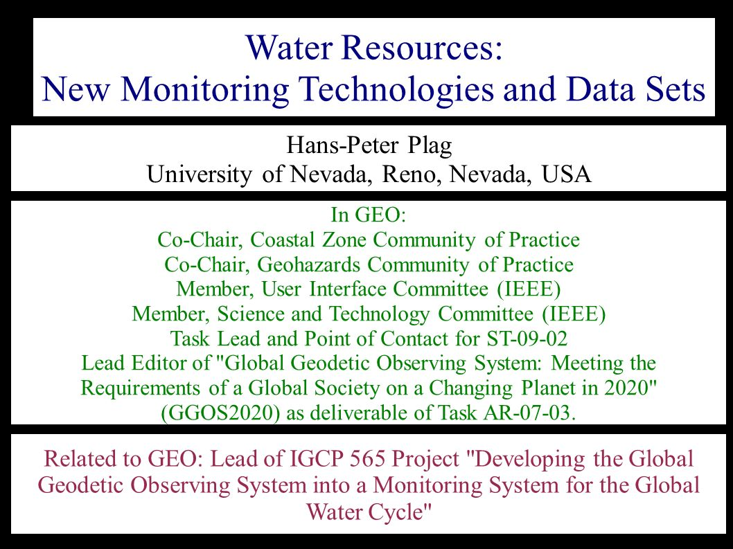 Related to GEO: Lead of IGCP 565 Project Developing the Global Geodetic Observing System into a Monitoring System for the Global Water Cycle Water Resources: New Monitoring Technologies and Data Sets Hans-Peter Plag University of Nevada, Reno, Nevada, USA In GEO: Co-Chair, Coastal Zone Community of Practice Co-Chair, Geohazards Community of Practice Member, User Interface Committee (IEEE) Member, Science and Technology Committee (IEEE) Task Lead and Point of Contact for ST-09-02 Lead Editor of Global Geodetic Observing System: Meeting the Requirements of a Global Society on a Changing Planet in 2020 (GGOS2020) as deliverable of Task AR-07-03.