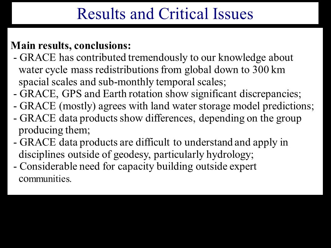 Main results, conclusions: - GRACE has contributed tremendously to our knowledge about water cycle mass redistributions from global down to 300 km spacial scales and sub-monthly temporal scales; - GRACE, GPS and Earth rotation show significant discrepancies; - GRACE (mostly) agrees with land water storage model predictions; - GRACE data products show differences, depending on the group producing them; - GRACE data products are difficult to understand and apply in disciplines outside of geodesy, particularly hydrology; - Considerable need for capacity building outside expert co mmunities.