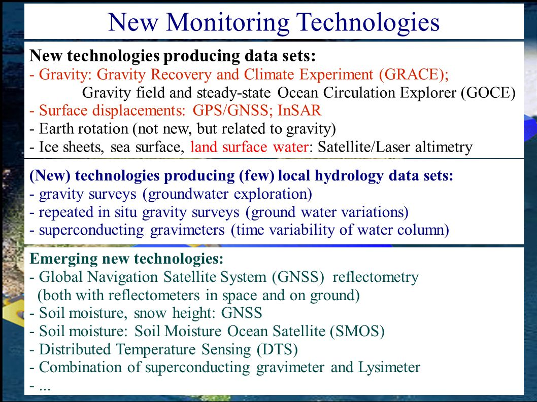New technologies producing data sets: - Gravity: Gravity Recovery and Climate Experiment (GRACE); Gravity field and steady-state Ocean Circulation Explorer (GOCE) - Surface displacements: GPS/GNSS; InSAR - Earth rotation (not new, but related to gravity) - Ice sheets, sea surface, land surface water: Satellite/Laser altimetry New Monitoring Technologies Emerging new technologies: - Global Navigation Satellite System (GNSS) reflectometry (both with reflectometers in space and on ground) - Soil moisture, snow height: GNSS - Soil moisture: Soil Moisture Ocean Satellite (SMOS) - Distributed Temperature Sensing (DTS) - Combination of superconducting gravimeter and Lysimeter -...