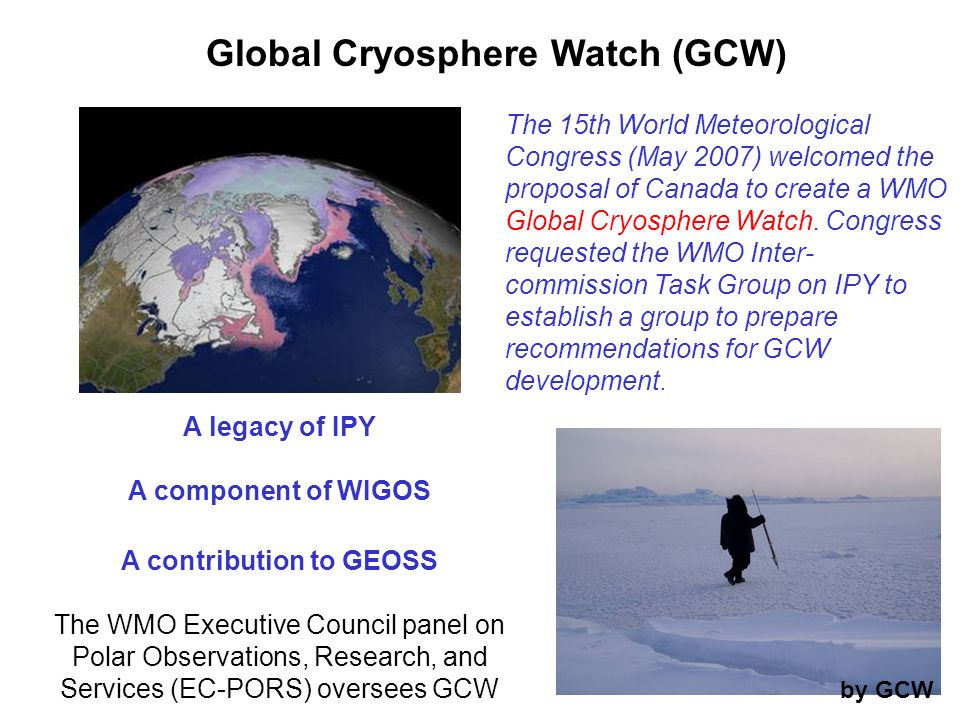 The 15th World Meteorological Congress (May 2007) welcomed the proposal of Canada to create a WMO Global Cryosphere Watch. Congress requested the WMO