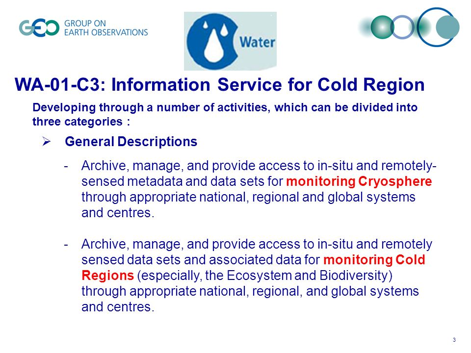 3 WA-01-C3: Information Service for Cold Region Developing through a number of activities, which can be divided into three categories : General Descriptions -Archive, manage, and provide access to in-situ and remotely- sensed metadata and data sets for monitoring Cryosphere through appropriate national, regional and global systems and centres.