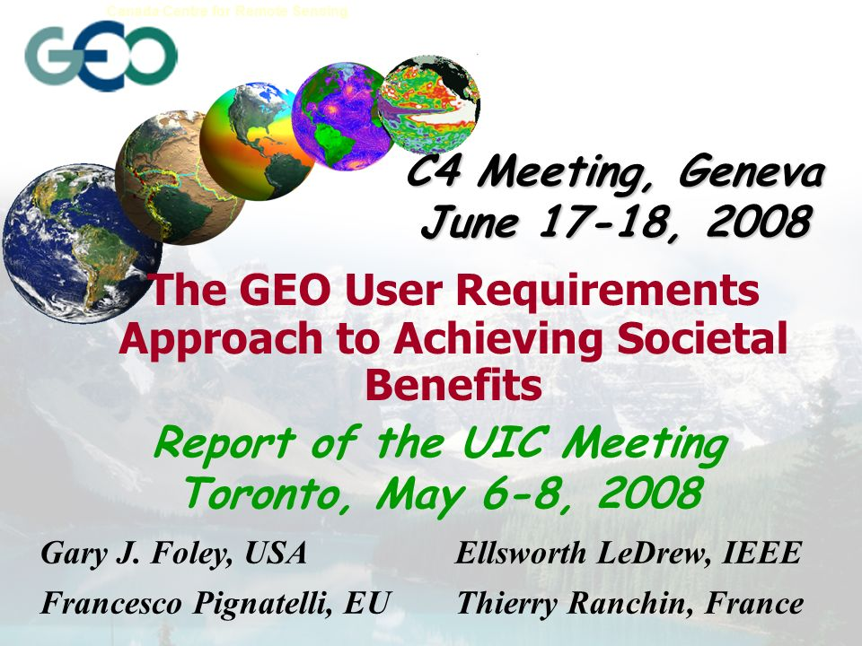 Earth Sciences Sector Canada Centre for Remote Sensing UIC Meeting, Toronto, May 6-8, 2008 Co-Hosted by the IEEE Committee on Earth Observations (Ellsworth LeDrew), and the Canadian Committee on Earth Observations (Kenneth Korporal) Attendees: Austria, Canada, Czech Republic, EU, Japan, Germany, Kenya, Norway, Russia, Spain, US, ECWMF, ESIP, GGOS, IEEE, IGOS-P, and ISPRS