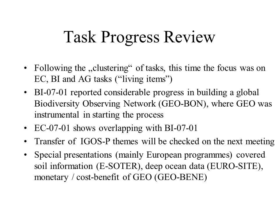 Task Progress Review Following the clustering of tasks, this time the focus was on EC, BI and AG tasks (living items) BI-07-01 reported considerable progress in building a global Biodiversity Observing Network (GEO-BON), where GEO was instrumental in starting the process EC-07-01 shows overlapping with BI-07-01 Transfer of IGOS-P themes will be checked on the next meeting Special presentations (mainly European programmes) covered soil information (E-SOTER), deep ocean data (EURO-SITE), monetary / cost-benefit of GEO (GEO-BENE)