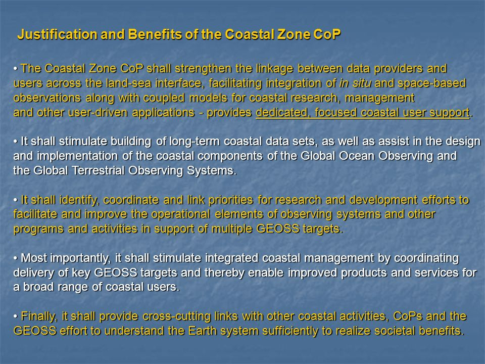 Justification and Benefits of the Coastal Zone CoP The Coastal Zone CoP shall strengthen the linkage between data providers and The Coastal Zone CoP shall strengthen the linkage between data providers and users across the land-sea interface, facilitating integration of in situ and space-based observations along with coupled models for coastal research, management and other user-driven applications - provides dedicated, focused coastal user support.