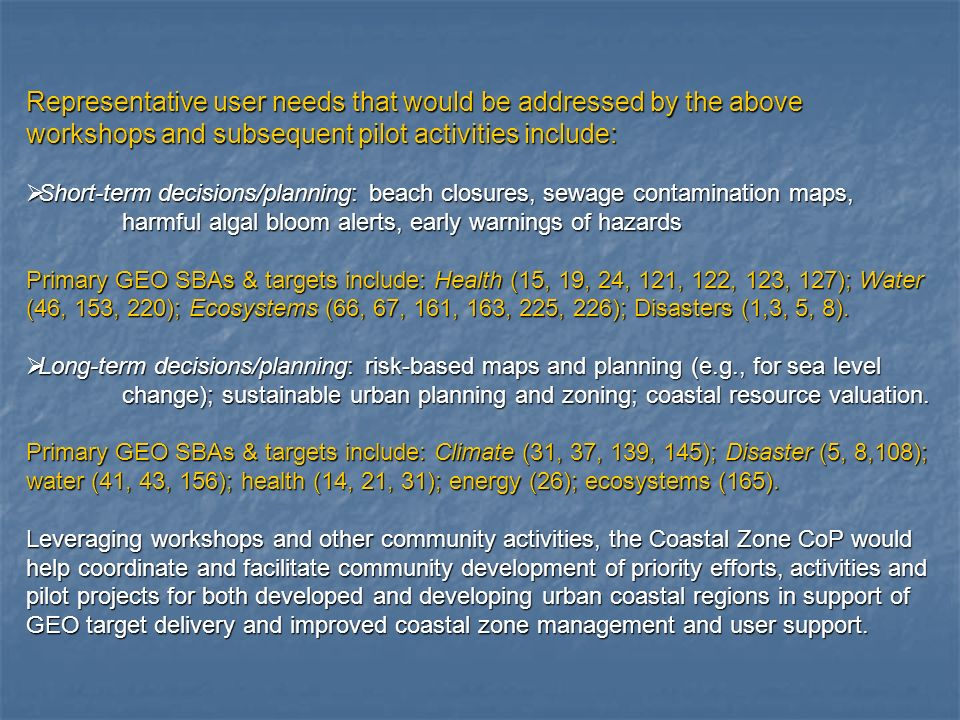 Representative user needs that would be addressed by the above workshops and subsequent pilot activities include: Short-term decisions/planning: beach closures, sewage contamination maps, Short-term decisions/planning: beach closures, sewage contamination maps, harmful algal bloom alerts, early warnings of hazards Primary GEO SBAs & targets include: Health (15, 19, 24, 121, 122, 123, 127); Water (46, 153, 220); Ecosystems (66, 67, 161, 163, 225, 226); Disasters (1,3, 5, 8).