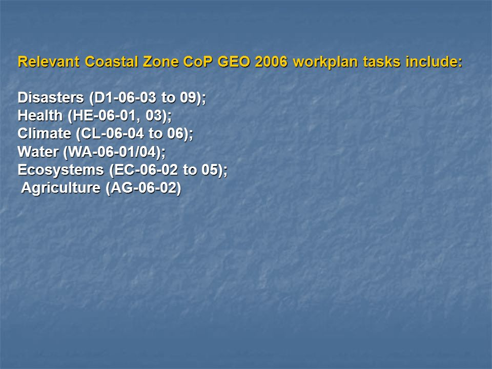 Relevant Coastal Zone CoP GEO 2006 workplan tasks include: Disasters (D1-06-03 to 09); Health (HE-06-01, 03); Climate (CL-06-04 to 06); Water (WA-06-01/04); Ecosystems (EC-06-02 to 05); Agriculture (AG-06-02) Agriculture (AG-06-02)