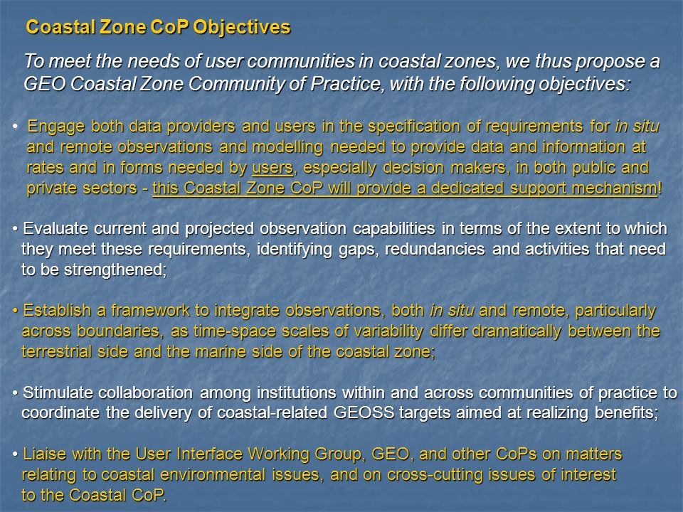 To meet the needs of user communities in coastal zones, we thus propose a To meet the needs of user communities in coastal zones, we thus propose a GEO Coastal Zone Community of Practice, with the following objectives: GEO Coastal Zone Community of Practice, with the following objectives: Engage both data providers and users in the specification of requirements for in situ and remote observations and modelling needed to provide data and information at and remote observations and modelling needed to provide data and information at rates and in forms needed by users, especially decision makers, in both public and rates and in forms needed by users, especially decision makers, in both public and private sectors - this Coastal Zone CoP will provide a dedicated support mechanism.