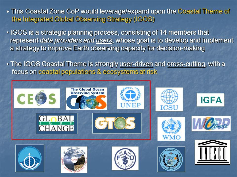 This Coastal Zone CoP would leverage/expand upon the Coastal Theme of the Integrated Global Observing Strategy (IGOS) the Integrated Global Observing