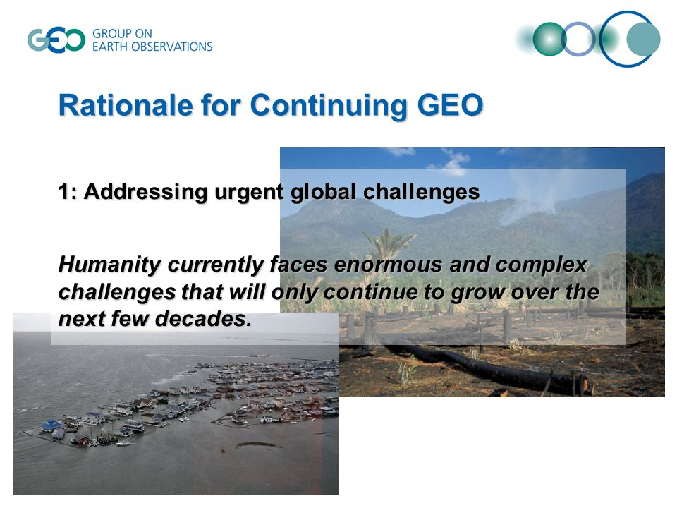 Rationale for Continuing GEO 1: Addressing urgent global challenges Humanity currently faces enormous and complex challenges that will only continue t
