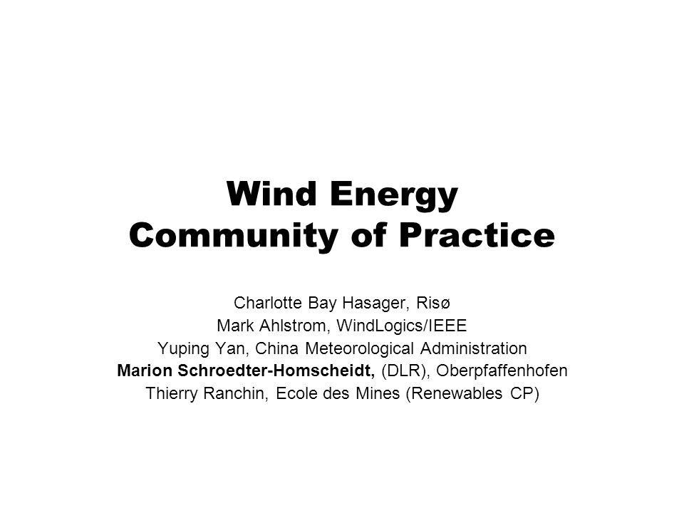 Wind Energy Community of Practice Charlotte Bay Hasager, Risø Mark Ahlstrom, WindLogics/IEEE Yuping Yan, China Meteorological Administration Marion Sc