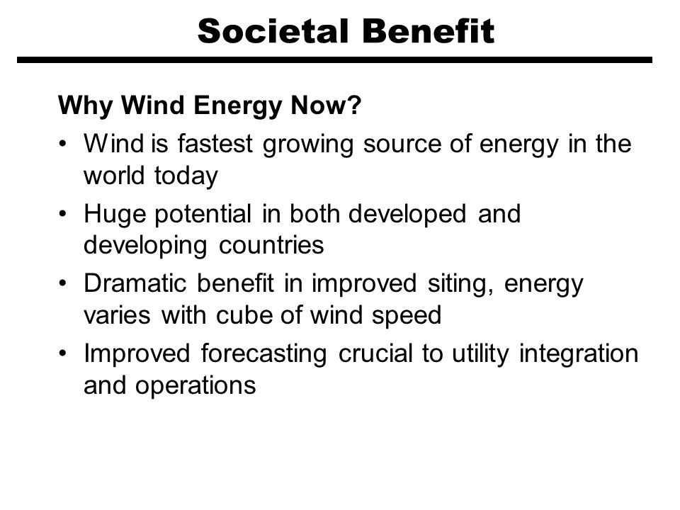 Societal Benefit Why Wind Energy Now? Wind is fastest growing source of energy in the world today Huge potential in both developed and developing coun