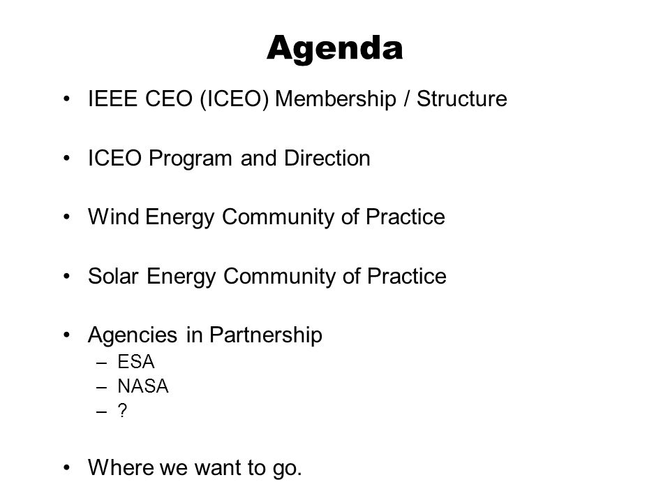 Agenda IEEE CEO (ICEO) Membership / Structure ICEO Program and Direction Wind Energy Community of Practice Solar Energy Community of Practice Agencies