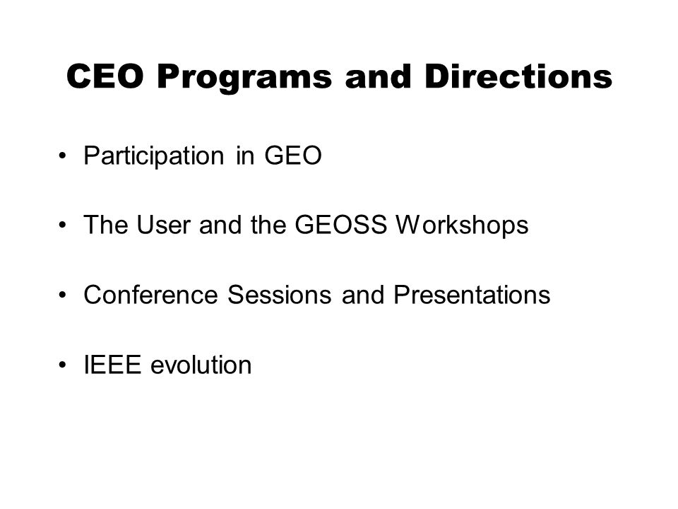 CEO Programs and Directions Participation in GEO The User and the GEOSS Workshops Conference Sessions and Presentations IEEE evolution