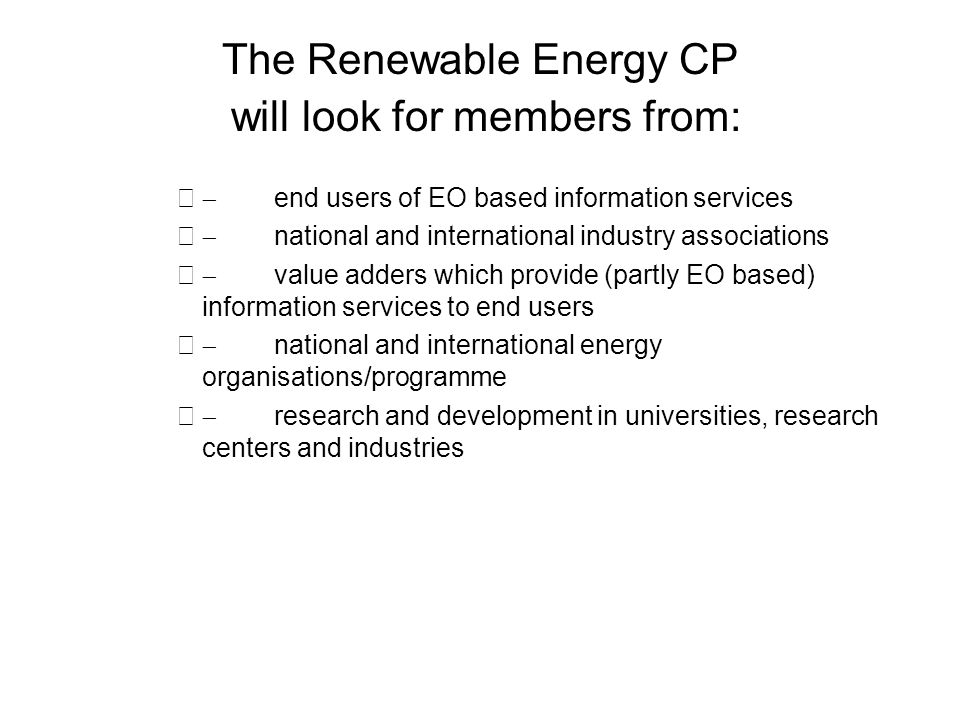 The Renewable Energy CP will look for members from: end users of EO based information services national and international industry associations value