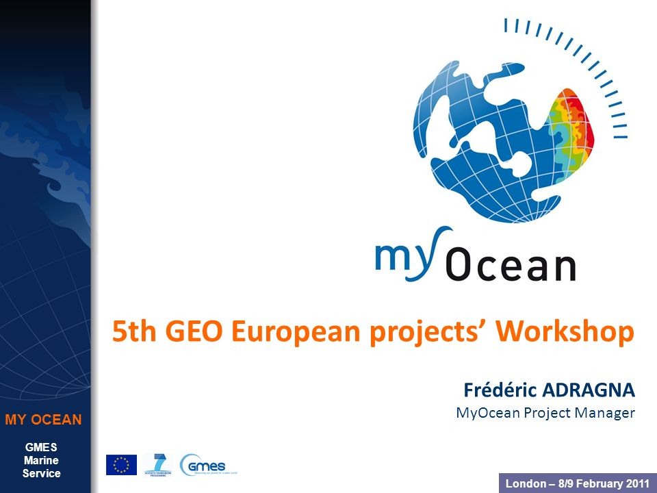 GMES Marine Service MY OCEAN 5th GEO European projects Workshop Frédéric ADRAGNA MyOcean Project Manager London – 8/9 February 2011
