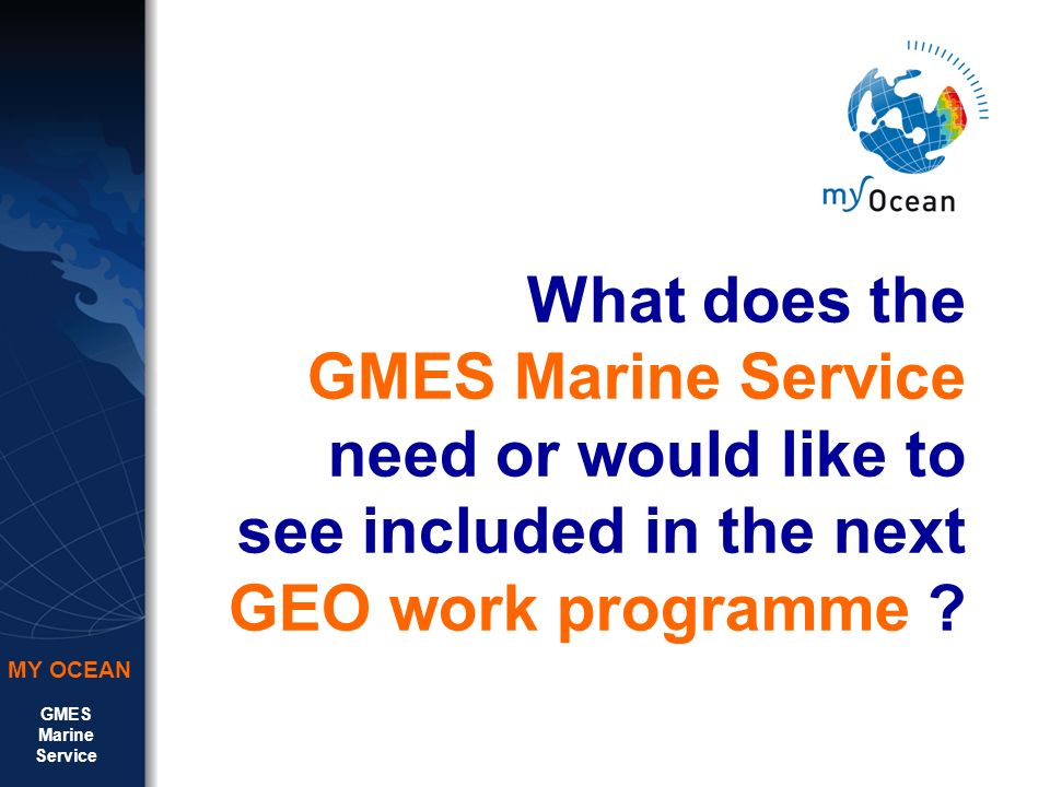GMES Marine Service MY OCEAN What does the GMES Marine Service need or would like to see included in the next GEO work programme