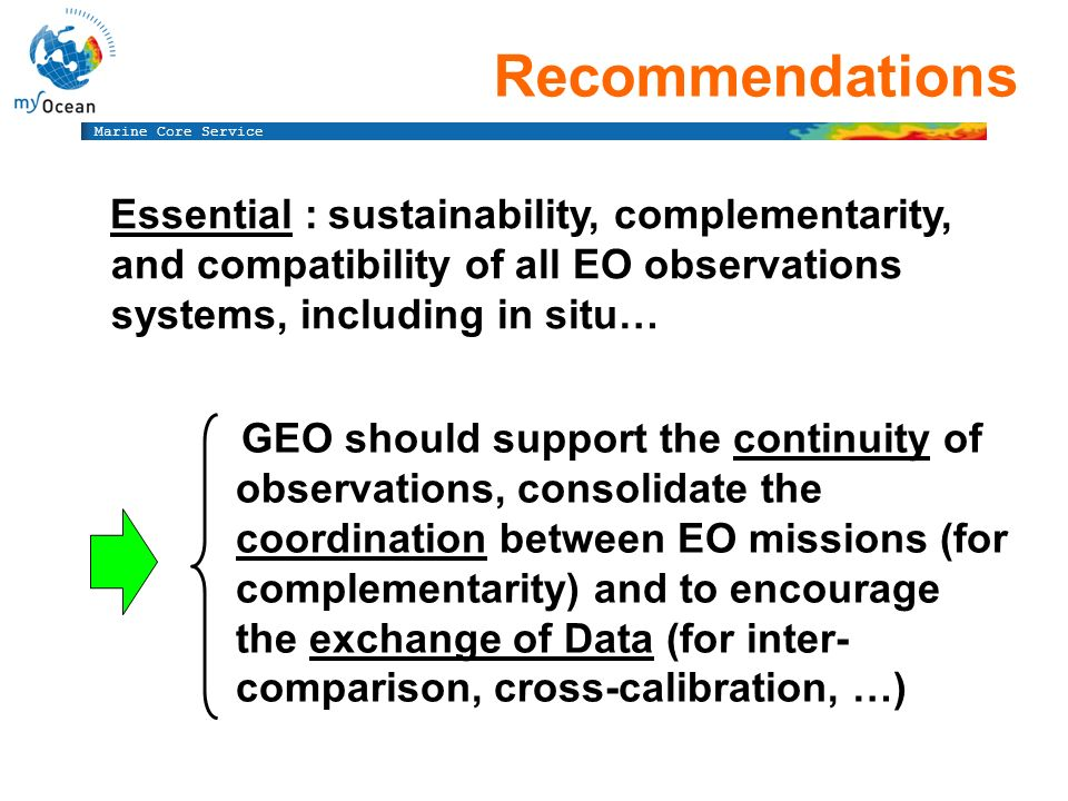 Marine Core Service Recommendations Essential : sustainability, complementarity, and compatibility of all EO observations systems, including in situ… GEO should support the continuity of observations, consolidate the coordination between EO missions (for complementarity) and to encourage the exchange of Data (for inter- comparison, cross-calibration, …)