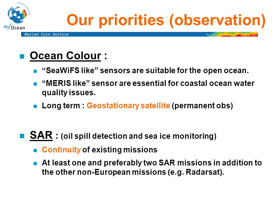 Marine Core Service n In Situ data are essential at Global scale n Need international cooperation for n Systematic data collection n Sustainability of observation infrastructure (ARGO) n Quality control (cross calibration) n Access to data n Real or near-real time (for assimilation) n Off-line (for Validation & Calibration) In-situ data : key issues