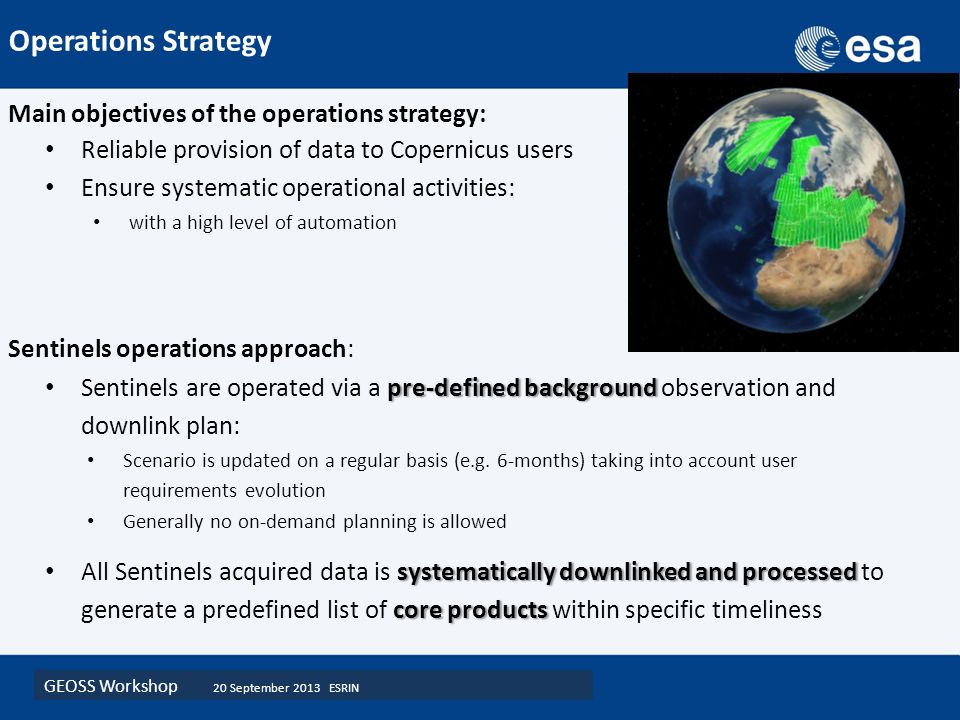 GEOSS Workshop 20 September 2013 ESRIN Main objectives of the operations strategy: Reliable provision of data to Copernicus users Ensure systematic operational activities: with a high level of automation Sentinels operations approach: pre-defined background Sentinels are operated via a pre-defined background observation and downlink plan: Scenario is updated on a regular basis (e.g.