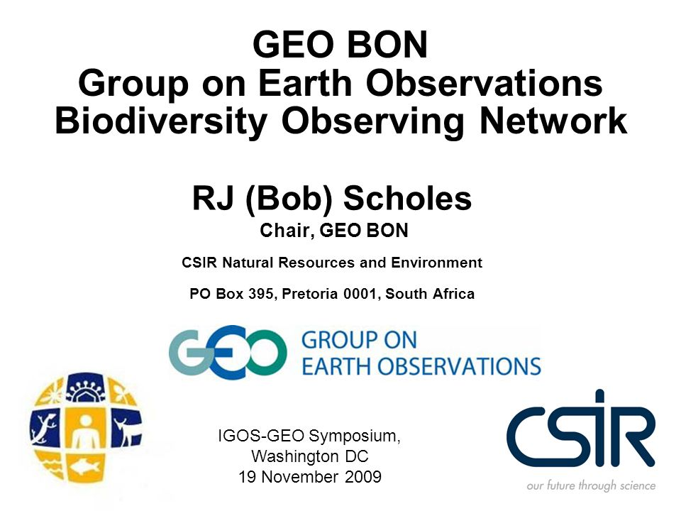 GEO BON Group on Earth Observations Biodiversity Observing Network RJ (Bob) Scholes Chair, GEO BON CSIR Natural Resources and Environment PO Box 395,