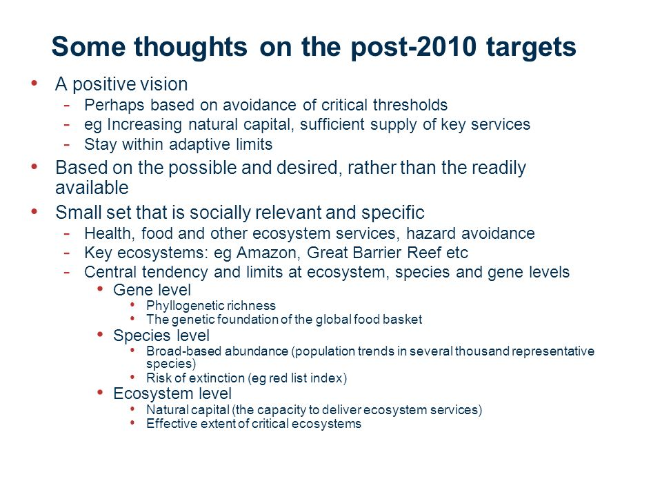 Some thoughts on the post-2010 targets A positive vision - Perhaps based on avoidance of critical thresholds - eg Increasing natural capital, sufficie