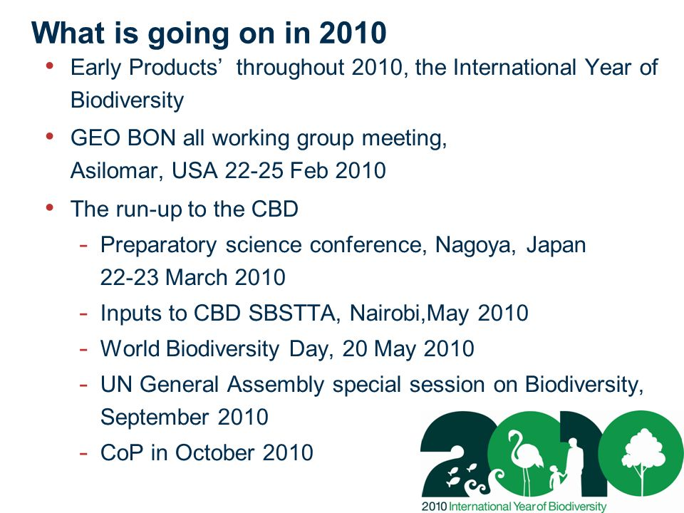 What is going on in 2010 Early Products throughout 2010, the International Year of Biodiversity GEO BON all working group meeting, Asilomar, USA 22-25 Feb 2010 The run-up to the CBD - Preparatory science conference, Nagoya, Japan 22-23 March 2010 - Inputs to CBD SBSTTA, Nairobi,May 2010 - World Biodiversity Day, 20 May 2010 - UN General Assembly special session on Biodiversity, September 2010 - CoP in October 2010