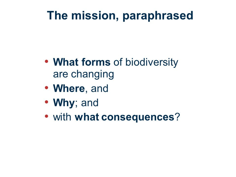 The mission, paraphrased What forms of biodiversity are changing Where, and Why; and with what consequences