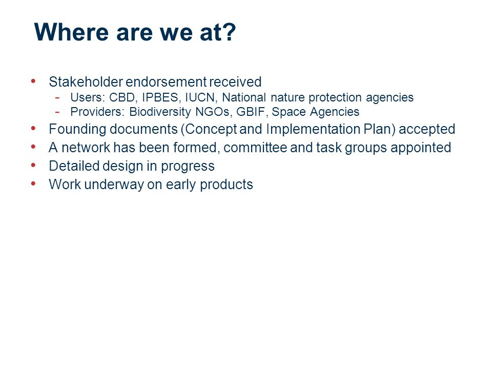 Where are we at? Stakeholder endorsement received - Users: CBD, IPBES, IUCN, National nature protection agencies - Providers: Biodiversity NGOs, GBIF,