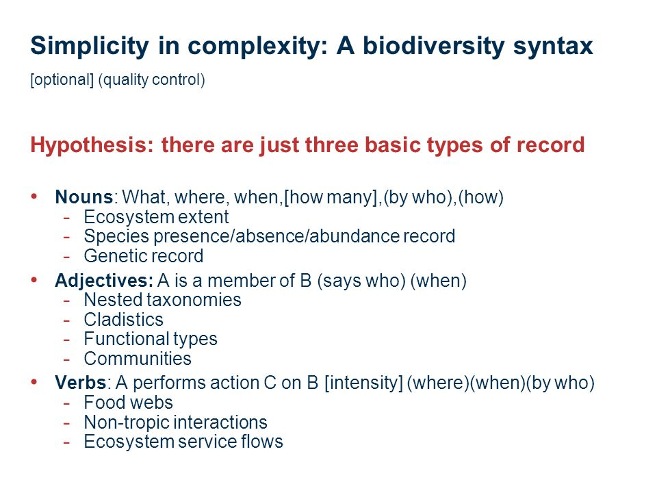 Simplicity in complexity: A biodiversity syntax [optional] (quality control) Nouns: What, where, when,[how many],(by who),(how) - Ecosystem extent - Species presence/absence/abundance record - Genetic record Adjectives: A is a member of B (says who) (when) - Nested taxonomies - Cladistics - Functional types - Communities Verbs: A performs action C on B [intensity] (where)(when)(by who) - Food webs - Non-tropic interactions - Ecosystem service flows Hypothesis: there are just three basic types of record