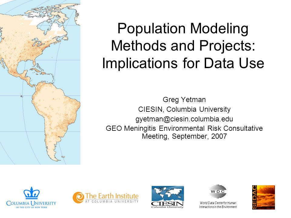 Population Modeling Methods and Projects: Implications for Data Use Greg Yetman CIESIN, Columbia University gyetman@ciesin.columbia.edu GEO Meningitis Environmental Risk Consultative Meeting, September, 2007 World Data Center for Human Interactions in the Environment
