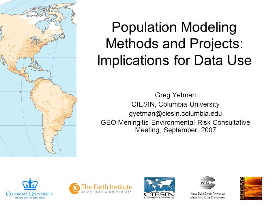Population Modeling Methods and Projects: Implications for Data Use Greg Yetman CIESIN, Columbia University gyetman@ciesin.columbia.edu GEO Meningitis