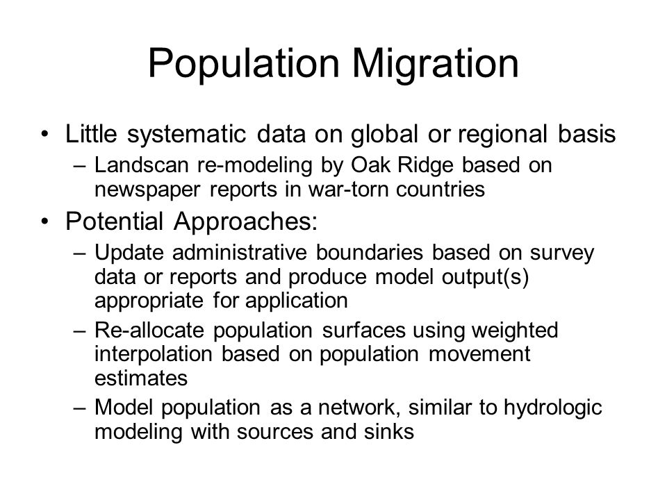 Population Migration Little systematic data on global or regional basis –Landscan re-modeling by Oak Ridge based on newspaper reports in war-torn countries Potential Approaches: –Update administrative boundaries based on survey data or reports and produce model output(s) appropriate for application –Re-allocate population surfaces using weighted interpolation based on population movement estimates –Model population as a network, similar to hydrologic modeling with sources and sinks