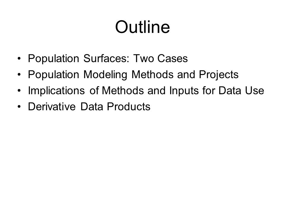 Outline Population Surfaces: Two Cases Population Modeling Methods and Projects Implications of Methods and Inputs for Data Use Derivative Data Produc