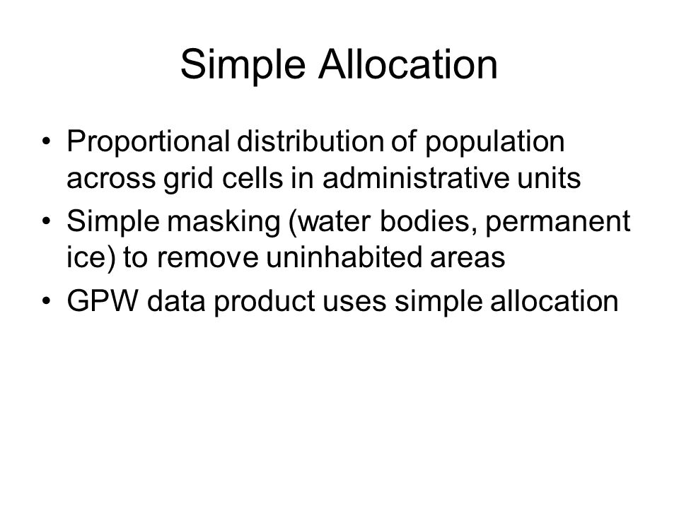 Simple Allocation Proportional distribution of population across grid cells in administrative units Simple masking (water bodies, permanent ice) to remove uninhabited areas GPW data product uses simple allocation