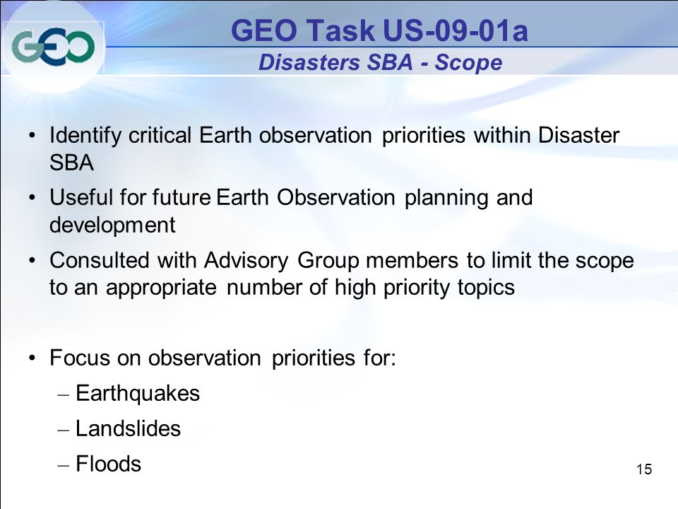 GEO Task US-09-01a Disasters SBA - Scope Identify critical Earth observation priorities within Disaster SBA Useful for future Earth Observation planning and development Consulted with Advisory Group members to limit the scope to an appropriate number of high priority topics Focus on observation priorities for: – Earthquakes – Landslides – Floods 15