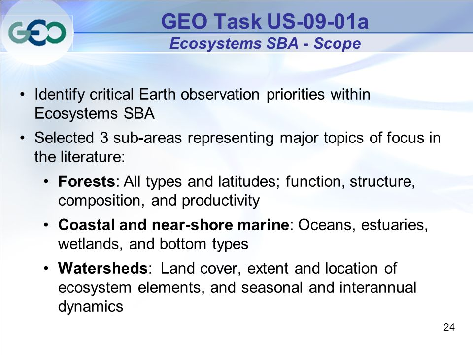 GEO Task US-09-01a Ecosystems SBA - Scope Identify critical Earth observation priorities within Ecosystems SBA Selected 3 sub-areas representing major topics of focus in the literature: Forests: All types and latitudes; function, structure, composition, and productivity Coastal and near-shore marine: Oceans, estuaries, wetlands, and bottom types Watersheds: Land cover, extent and location of ecosystem elements, and seasonal and interannual dynamics 24